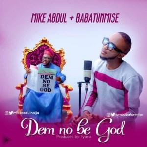 Mike Abdul - Dem No Be God Ft. Babatunmise